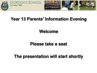 Year 13 Parents' Information Evening Welcome Please take a seat