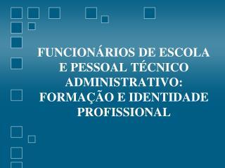 FUNCIONÁRIOS DE ESCOLA E PESSOAL TÉCNICO ADMINISTRATIVO: FORMAÇÃO E IDENTIDADE PROFISSIONAL