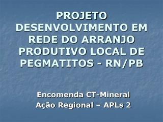 PROJETO DESENVOLVIMENTO EM REDE DO ARRANJO PRODUTIVO LOCAL DE PEGMATITOS - RN/PB