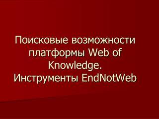 Поисковые возможности платформы  Web of Knowledge .  Инструменты  EndNotWeb