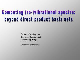 Tucker Carrington, Richard Dawes, and  Xiao-Gang Wang University of Montreal