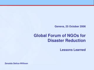 Geneva, 25 October 2006 Global Forum of NGOs for  Disaster Reduction Lessons Learned