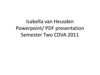 Isabella van Heusden P owerpoint / PDF presentation S emester Two CDVA 2011