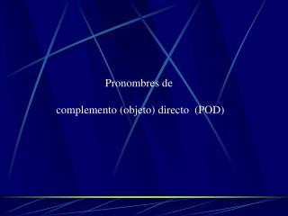 Pronombres de  complemento (objeto) directo  (POD)