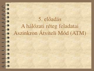 5. előadás A hálózati réteg feladatai Aszinkron Átviteli Mód (ATM)