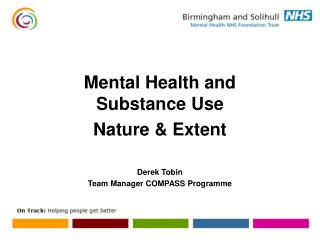 Mental Health and Substance Use Nature & Extent Derek Tobin Team Manager COMPASS Programme
