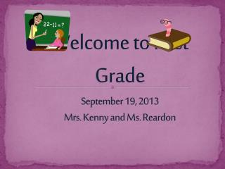 Welcome to First Grade September  19 , 2013 Mrs. Kenny and Ms. Reardon