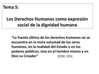 Tema  5 : Los Derechos Humanos como expresión social de la dignidad humana