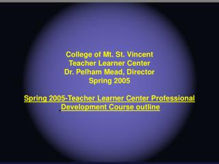College of Mt. St. Vincent Teacher Learner Center Dr. Pelham Mead, Director Spring 2005