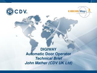 DIGIWAY Automatic Door Operator Technical Brief John Mather (CDV UK Ltd)