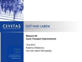 Measure  60 Cycle Transport Improvements 13.6.2012 Katerina Oktabcova  Usti nad Labem Municipality
