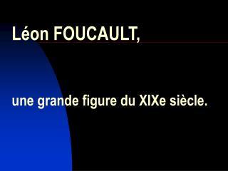 Léon FOUCAULT, une grande figure du XIXe siècle.