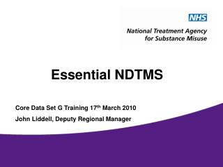 Essential NDTMS Core Data Set G Training 17 th  March 2010 John Liddell, Deputy Regional Manager