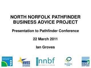 NORTH NORFOLK PATHFINDER BUSINESS ADVICE PROJECT Presentation to Pathfinder Conference