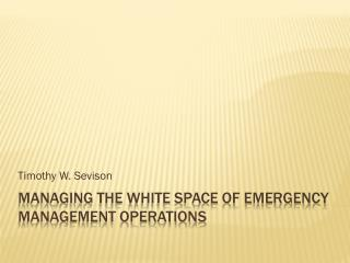 MANAGING THE WHITE SPACE OF EMERGENCY MANAGEMENT OPERATIONS
