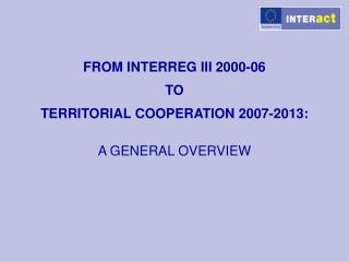 FROM INTERREG III 2000-06  TO  TERRITORIAL COOPERATION 2007-2013: A GENERAL OVERVIEW