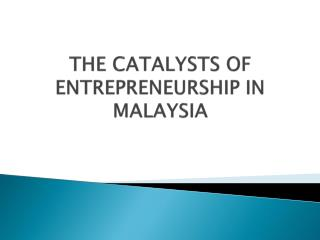 THE CATALYSTS OF ENTREPRENEURSHIP IN MALAYSIA