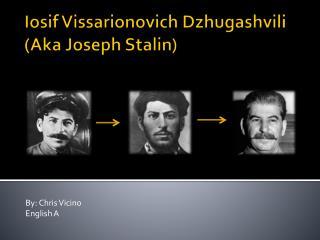 Iosif Vissarionovich Dzhugashvili (Aka  Joseph Stalin)