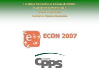 I Congreso Internacional en Ciencias Económicas 1ª Exposición Económicas UBA 28 al 31 de mayo 2007
