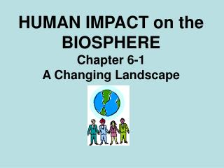 HUMAN IMPACT on the BIOSPHERE Chapter 6-1 A Changing Landscape