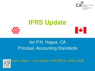 IFRS Update    Ian P.N. Hague, CA Principal, Accounting Standards  Own views   not those of AcSB or other staff