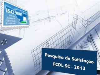 Pesquisa de Satisfação FCDL/SC -  2013