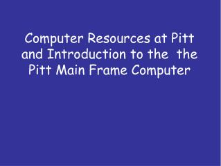 Computer Resources at Pitt and Introduction to the  the Pitt Main Frame Computer