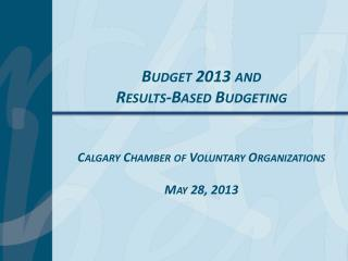 Budget 2013 and Results-Based Budgeting Calgary Chamber of Voluntary Organizations May 28, 2013