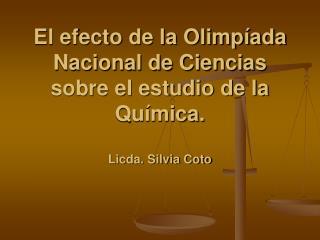 El efecto de la Olimpíada Nacional de Ciencias sobre el estudio de la Química. Licda. Silvia Coto