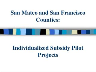 San Mateo and San Francisco Counties:  Individualized Subsidy Pilot Projects