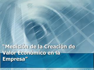 """""""Medición de la Creación de Valor Económico en la Empresa"""""""