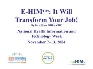 E-HIM : It Will Transform Your Job  By Beth Hjort, RHIA, CHP