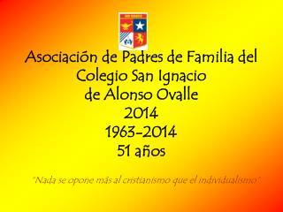 Asociación de Padres de Familia del Colegio San Ignacio  de Alonso Ovalle  2014 1963-2014 51 años
