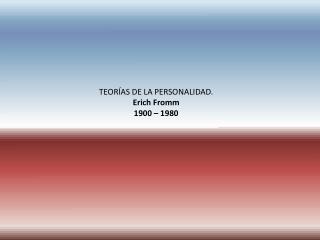 TEORÍAS DE LA PERSONALIDAD. Erich Fromm 1900 – 1980