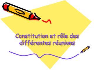 Constitution et rôle des différentes réunions