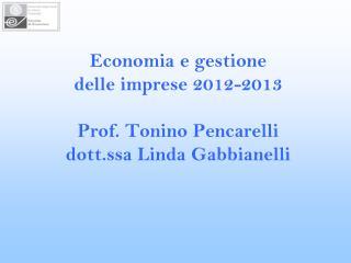 Economia e gestione  delle imprese 2012-2013 Prof. Tonino Pencarelli dott.ssa Linda Gabbianelli