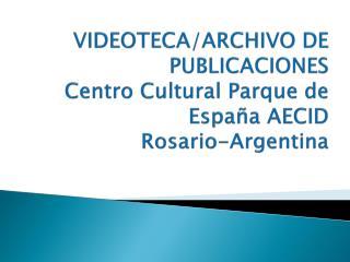 VIDEOTECA/ARCHIVO DE PUBLICACIONES  Centro Cultural Parque de España AECID  Rosario-Argentina