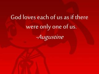 God loves each of us as if there were only one of us. -Augustine