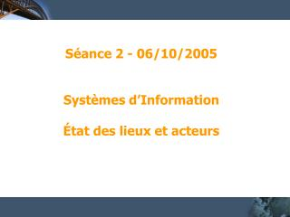 Séance 2 - 06/10/2005 Systèmes d'Information État des lieux et acteurs