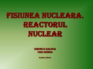 Fisiunea nucleara . Reactorul nuclear Simonca Raluca Chis denisa  Clasa a xii-a d