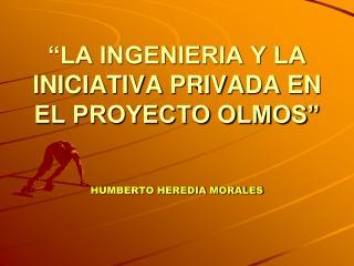 """""""LA INGENIERIA Y LA  INICIATIVA PRIVADA EN EL PROYECTO OLMOS"""""""