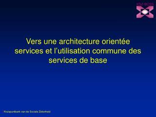 Vers une architecture orientée services et l'utilisation commune des services de base