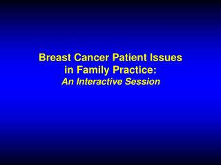 Breast Cancer Patient Issues in Family Practice: An Interactive Session