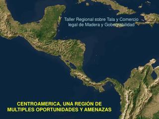 CENTROAMERICA, UNA REGIÓN DE MULTIPLES OPORTUNIDADES Y AMENAZAS