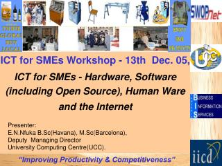 ICT for SMEs Workshop - 13th  Dec. 05,  ICT for SMEs - Hardware, Software including Open Source, Human Ware and the Inte