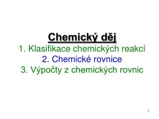 Chemický děj 1. Klasifikace chemických reakcí 2. Chemické rovnice 3. Výpočty z chemických rovnic