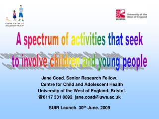 Jane Coad. Senior Research Fellow.       Centre for Child and Adolescent Health