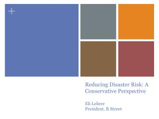 Reducing Disaster Risk: A Conservative Perspective Eli  Lehrer President, R Street