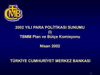 2002 YILI PARA POLİTİKASI SUNUMU (I) TBMM Plan ve Bütçe Komisyonu Nisan 2002