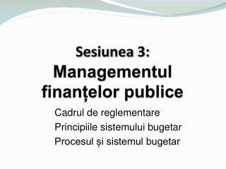 Sesiunea 3 : Managementul finanțelor publice